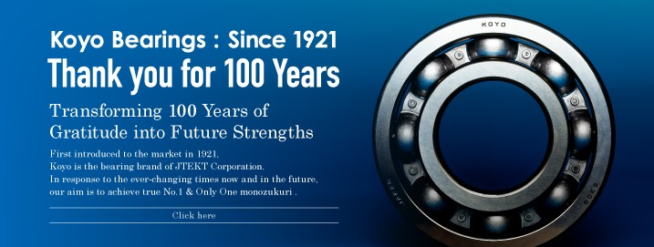 Koyo Bearings : Since 1921 Thank you for 100 Years Transforming 100 Years of Gratitude into Future Strengths