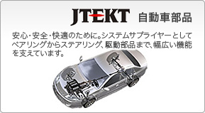 Koyo Bearings / The technology having been nurtured by JTEKT is beginning to take root in every field including wind power generation, railway, aeronautics, steel and semiconductor production facilities.
