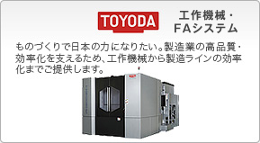 TOYODA Machine tools & Mechatronics / We want to support Japan in the manufacture field. We supply various products ranging from machine tools to production line efficiency enhancement measures to support the quality and efficiency in the manufacture industry.
